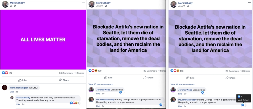 """Three facebook posts by Mark Sahady. The first is undated and has a purple background with white text that reads, """"ALL LIVES MATTER."""" A commenter Hont Honkington writes """"WRONG!"""" and Mark Sahady responds """"They matter until they become communists. Then they aren't really lives any more."""" The second and third posts are the same. It's from June 11. On a purple patterned background, black text reads, """"Blockade Antifa's new nation in Seattle, let them die of starvation, remove the dead bodies, and then reclaim the land for America."""" A commenter called Jeremy Wood writes """"Drone strike"""" and a commenter Paul McGillicuddy writes """"Putting George Floyd in a gold plated casket is like putting a tuxedo on a garbage can."""" Mark Sahady liked that comment."""