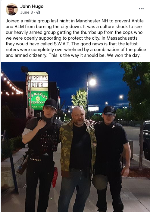 "Screenshot of Facebook post by John Hugo. Image in post is of Hugo in camo jacket between militantly dressed young people in black, one with what appears to be a shotgun. Trio is on a sidewalk in front of a sign for Murphy's Diner. Text in post is from June 3, 2020 and reads ""Joined a militia group last night in Manchester NH to prevent Antifa and BLM from burning the city down. It was a culture shock to see our heavily armed group getting the thumbs up from the cops who were openly supporting to protect the city. In Massachusetts the would have called S.W.A.T. The good news is that the leftist rioters were completely overwhelmed by tha combination of the police and armed citizenry. This is the way it should be. We won the day."""