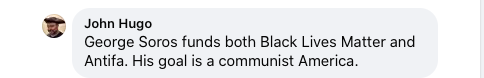 "Screenshot of Facebook comment by John Hugo. Text reads ""George Soros funds both Black Lives Matter and Antifa. His goal is a communist America."""