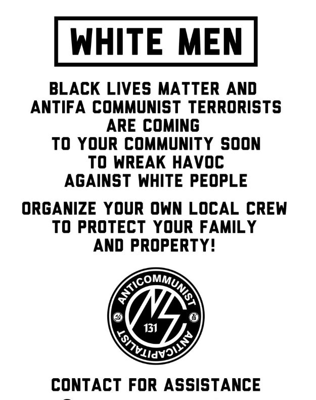 "Black and white poster or flyer with text and logo. Logo is for the Nationalist Social Club, a black circle reading ""Anticommunist, anticapitalist"" and ""131"" with stylized ""SS"". Also has crossed out sickle and hammer and crossed out bag of money. Headline reads ""White Men"" and follows with ""Black Lives Matter and Antifa communist terrorists are coming to your community soon to wreak havoc against white people. Organize your own local crew to protect your family and property! Contact for assistance."""
