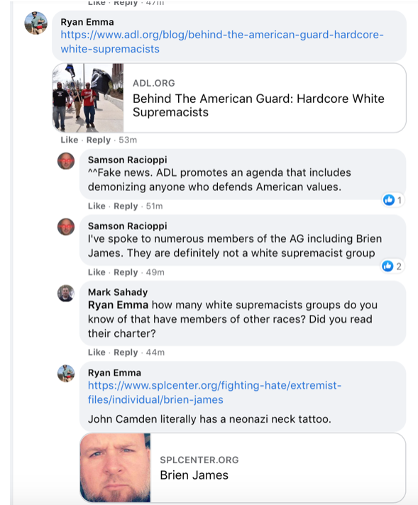 """Text of Facebook thread with Samson Racioppi supporting American Guard. Text: Ryan Emma posts article titled """"Behind the American Guard: Hardcore White Supremacists"""" Racioppi responds: Fake news. ADL promotes an agenda that includes demonizing anyone who defends American values. I've spoke to numerous members of the AG including Brien James. They are definitely not a white supremacist group. Mark Sahady replies Ryan Emma, how many white supremacist groups do you know of that have members of other races? Did you read their charter? Ryan Emma responds: John Camden literally has a neonazi neck tattoo."""