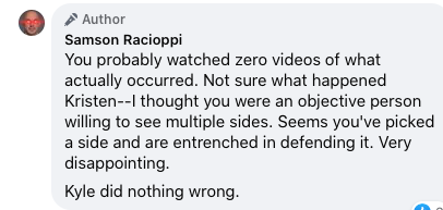 """Post by Samson Racioppi which reads """"You probably watched zero videos of what actually occurred. Not sure what happened Kristen--I thought you were an objective person willing to see multiple sides. Seems you've picked a side and are entrenched in defending it. Very disappointing. Kyle did nothing wrong."""""""